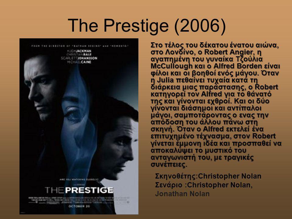 The Prestige (2006) Στο τέλος του δέκατου ένατου αιώνα, στο Λονδίνο, ο Robert Angier, η αγαπημένη του γυναίκα Τζούλια McCullough και ο Alfred Borden είναι φίλοι και οι βοηθοί ενός μάγου.