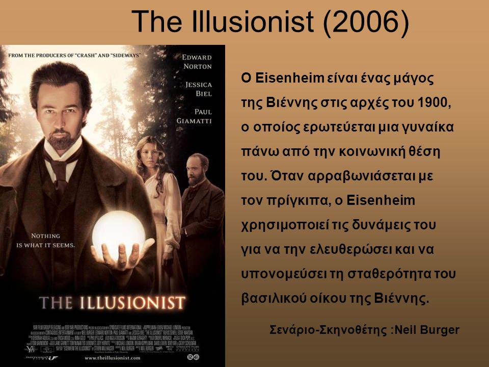 Τhe Illusionist (2006) O Eisenheim είναι ένας μάγος της Βιέννης στις αρχές του 1900, ο οποίος ερωτεύεται μια γυναίκα πάνω από την κοινωνική θέση του.
