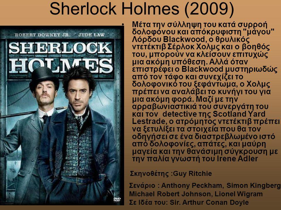 Sherlock Holmes (2009) Mέτα την σύλληψη του κατά συρροή δολοφόνου και απόκρυφιστη μάγου Λόρδου Blackwood, ο θρυλικός ντετέκτιβ Σέρλοκ Χολμς και ο βοηθός του, μπορούν να κλείσουν επιτυχώς μια ακόμη υπόθεση.