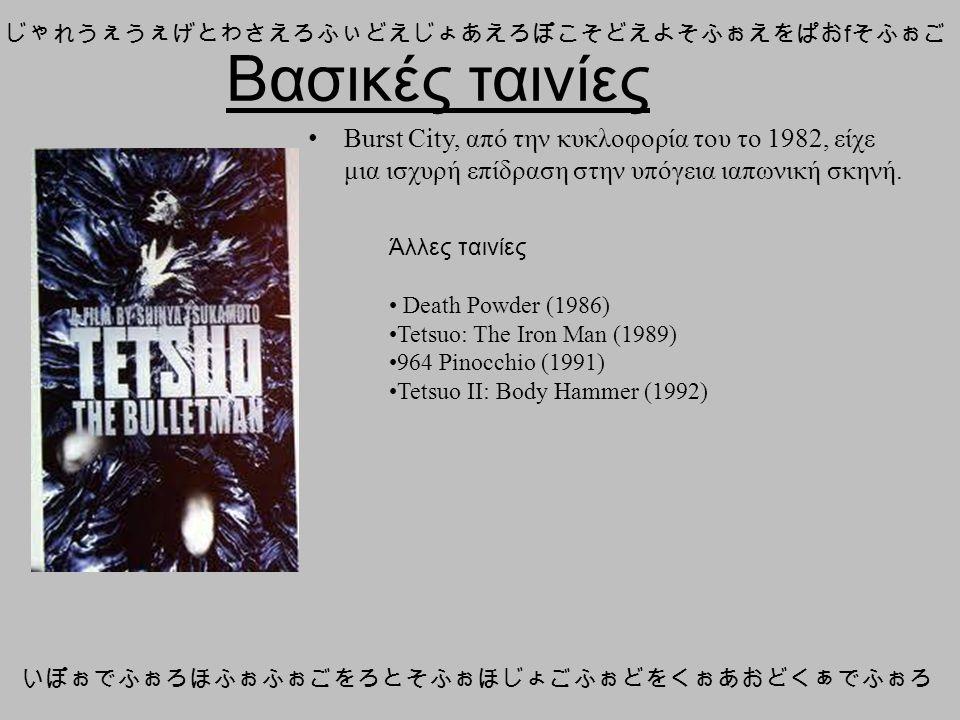 Βασικές ταινίες じゃれうぇうぇげとわさえろふぃどえじょあえろぽこそどえよそふぉえをぱお f そふぉご いぽぉでふぉろほふぉふぉごをろとそふぉほじょごふぉどをくぉあおどくぁでふぉろ Άλλες ταινίες Death Powder (1986) Tetsuo: The Iron Man (1989) 964 Pinocchio (1991) Tetsuo II: Body Hammer (1992) Burst City, από την κυκλοφορία του το 1982, είχε μια ισχυρή επίδραση στην υπόγεια ιαπωνική σκηνή.