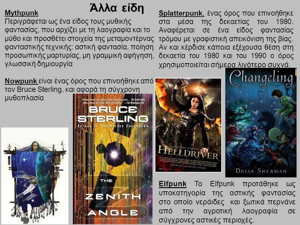 Άλλα είδη Mythpunk Περιγράφεται ως ένα είδος τους μυθικής φαντασίας, που αρχίζει με τη λαογραφία και το μύθο και προσθέτει στοιχεία της μεταμοντέρνας φανταστικής τεχνικής: αστική φαντασία, ποίηση προσωπικής μαρτυρίας, μη γραμμική αφήγηση, γλωσσική δημιουργία Nowpunk είναι ένας όρος που επινοήθηκε από τον Bruce Sterling, και αφορά τη σύγχρονη μυθοπλασία Splatterpunk, ένας όρος που επινοήθηκε στα μέσα της δεκαετίας του 1980.