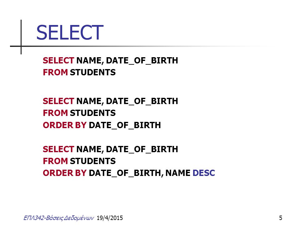 ΕΠΛ342-Βάσεις Δεδομένων 19/4/20155 SELECT SELECT NAME, DATE_OF_BIRTH FROM STUDENTS SELECT NAME, DATE_OF_BIRTH FROM STUDENTS ORDER BY DATE_OF_BIRTH SEL