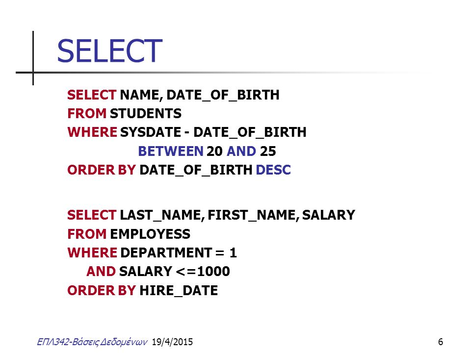 ΕΠΛ342-Βάσεις Δεδομένων 19/4/20156 SELECT SELECT NAME, DATE_OF_BIRTH FROM STUDENTS WHERE SYSDATE - DATE_OF_BIRTH BETWEEN 20 AND 25 ORDER BY DATE_OF_BI
