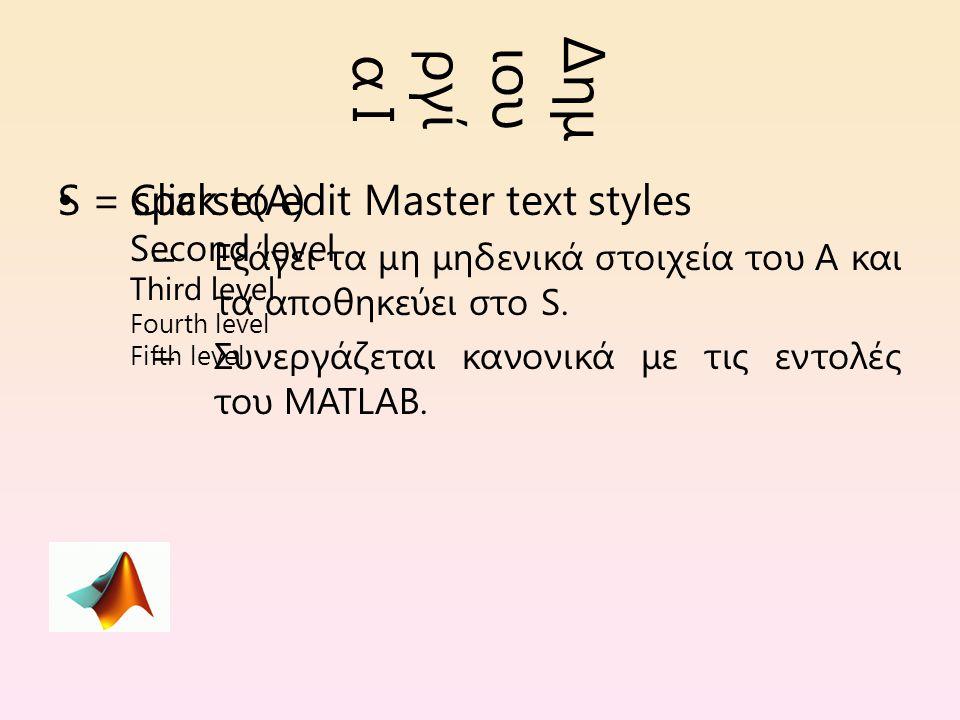 Click to edit Master text styles Second level Third level Fourth level Fifth level Δημ ιου ργί α I S = sparse(A) – Εξάγει τα μη μηδενικά στοιχεία του A και τα αποθηκεύει στο S.