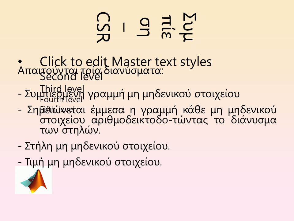 Click to edit Master text styles Second level Third level Fourth level Fifth level Συμ πίε ση – CSR Απαιτούνται τρία διανύσματα: - Συμπιεσμένη γραμμή μη μηδενικού στοιχείου - Σημειώνεται έμμεσα η γραμμή κάθε μη μηδενικού στοιχείου αριθμοδεικτοδο-τώντας το διάνυσμα των στηλών.