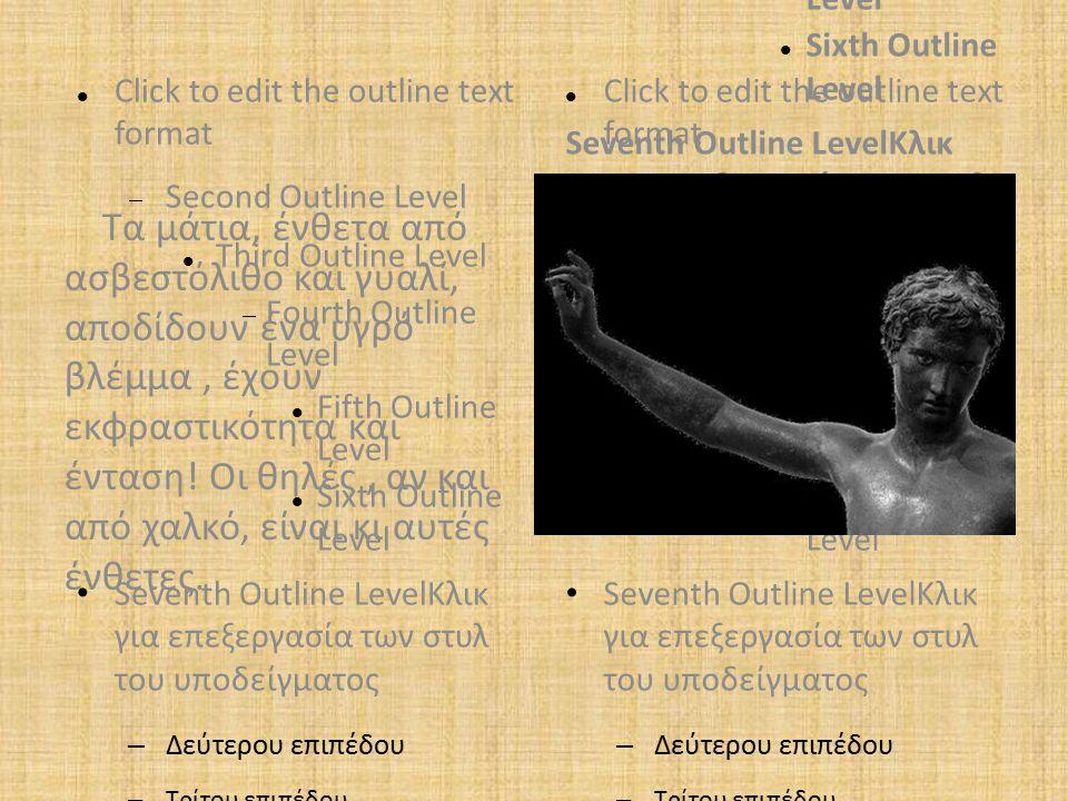 Click to edit the outline text format  Second Outline Level Third Outline Level  Fourth Outline Level Fifth Outline Level Sixth Outline Level Seventh Outline LevelKλικ για επεξεργασία των στυλ του υποδείγματος – Δεύτερου επιπέδου – Τρίτου επιπέδου Τέταρτου επιπέδου – Πέμπτου επιπέδου Click to edit the outline text format  Second Outline Level Third Outline Level  Fourth Outline Level Fifth Outline Level Sixth Outline Level Seventh Outline LevelKλικ για επεξεργασία των στυλ του υποδείγματος Click to edit the outline text format  Second Outline Level Third Outline Level  Fourth Outline Level Fifth Outline Level Sixth Outline Level Seventh Outline LevelKλικ για επεξεργασία των στυλ του υποδείγματος – Δεύτερου επιπέδου – Τρίτου επιπέδου Τέταρτου επιπέδου – Πέμπτου επιπέδου Τα μάτια, ένθετα από ασβεστόλιθο και γυαλί, αποδίδουν ένα υγρό βλέμμα, έχουν εκφραστικότητα και ένταση.