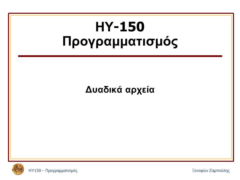 ΗΥ 150 – Προγραμματισμός Ξενοφών Ζαμπούλης ΗΥ -150 Προγραμματισμός Δυαδικά αρχεία