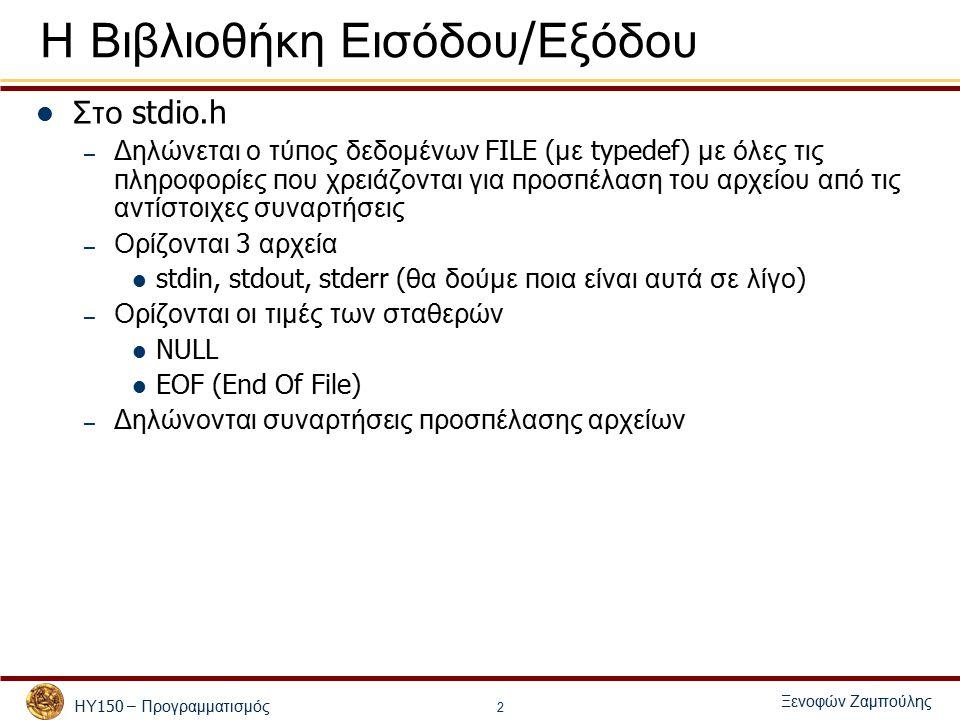 ΗΥ 150 – Προγραμματισμός Ξενοφών Ζαμπούλης 2 Η Βιβλιοθήκη Εισόδου / Εξόδου Στο stdio.h – Δηλώνεται ο τύ π ος δεδομένων FILE ( με typedef) με όλες τις π ληροφορίες π ου χρειάζονται για π ροσ π έλαση του αρχείου α π ό τις αντίστοιχες συναρτήσεις – Ορίζονται 3 αρχεία stdin, stdout, stderr ( θα δούμε π οια είναι αυτά σε λίγο ) – Ορίζονται οι τιμές των σταθερών NULL EOF (End Of File) – Δηλώνονται συναρτήσεις π ροσ π έλασης αρχείων