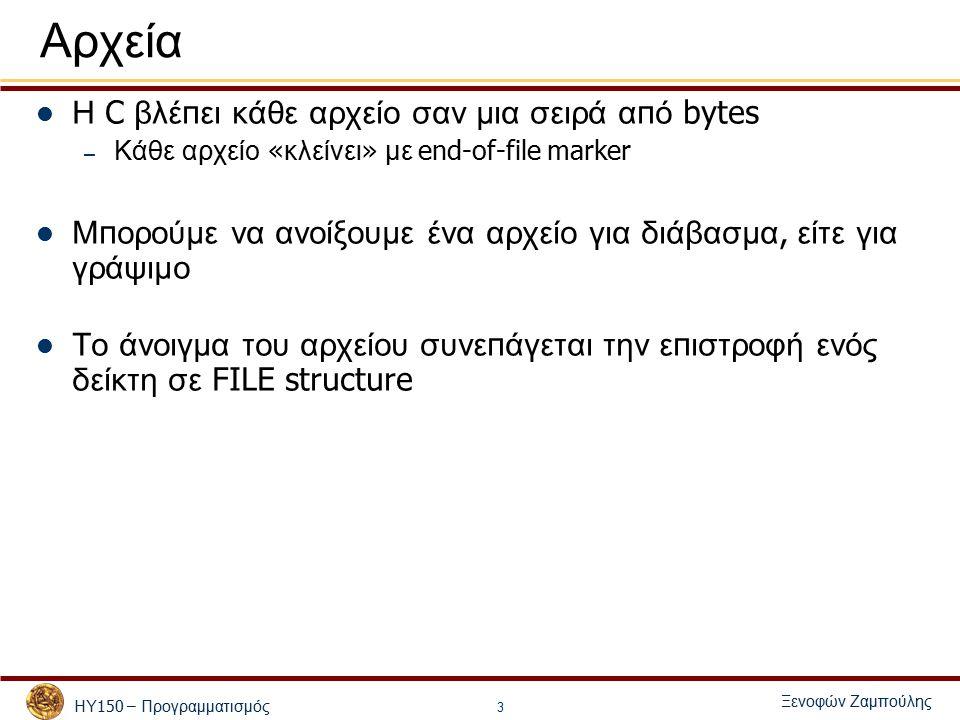 ΗΥ 150 – Προγραμματισμός Ξενοφών Ζαμπούλης 3 Αρχεία Η C βλέ π ει κάθε αρχείο σαν μια σειρά α π ό bytes – Κάθε αρχείο « κλείνει » με end-of-file marker Μ π ορούμε να ανοίξουμε ένα αρχείο για διάβασμα, είτε για γράψιμο Το άνοιγμα του αρχείου συνε π άγεται την ε π ιστροφή ενός δείκτη σε FILE structure
