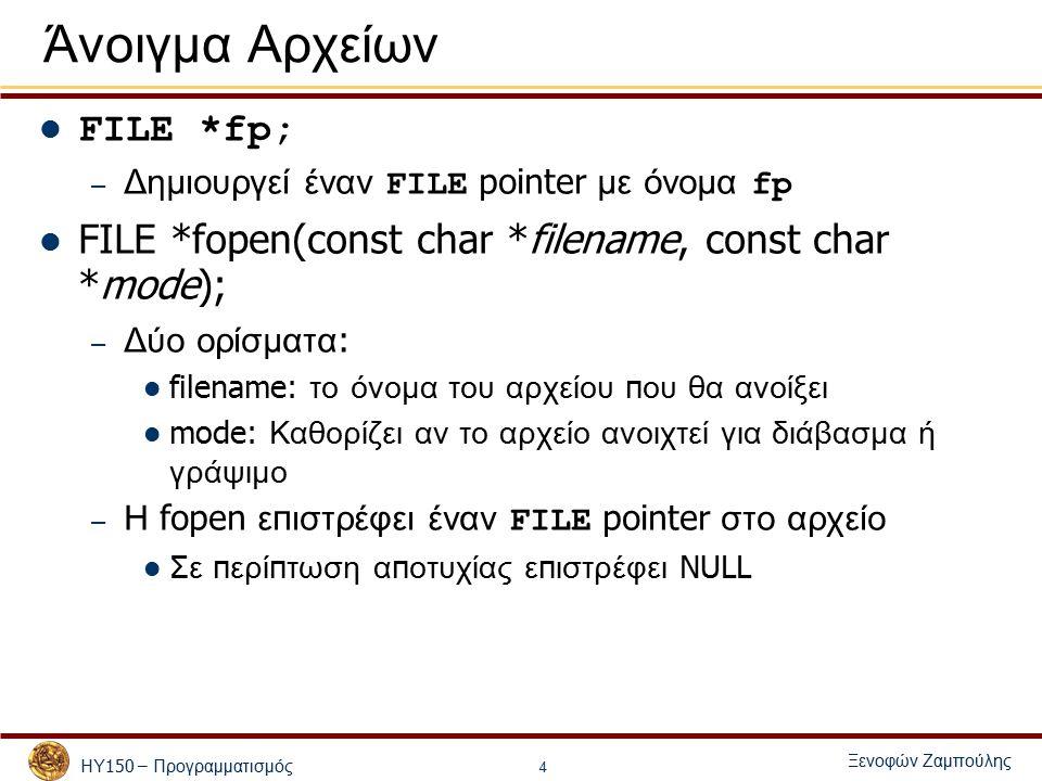 ΗΥ 150 – Προγραμματισμός Ξενοφών Ζαμπούλης 4 Άνοιγμα Αρχείων FILE *fp; – Δημιουργεί έναν FILE pointer με όνομα fp FILE *fopen(const char *filename, const char *mode); – Δύο ορίσματα : filename: το όνομα του αρχείου π ου θα ανοίξει mode: Καθορίζει αν το αρχείο ανοιχτεί για διάβασμα ή γράψιμο – Η fopen ε π ιστρέφει έναν FILE pointer στο αρχείο Σε π ερί π τωση α π οτυχίας ε π ιστρέφει NULL