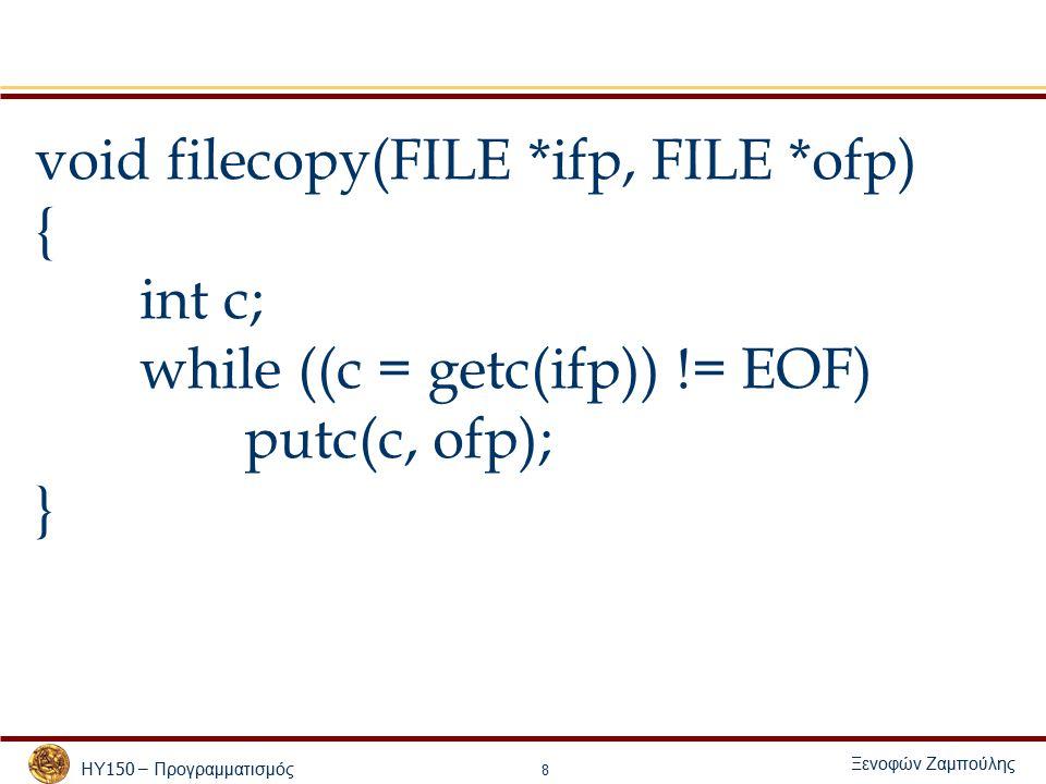 ΗΥ 150 – Προγραμματισμός Ξενοφών Ζαμπούλης 8 void filecopy(FILE *ifp, FILE *ofp) { int c; while ((c = getc(ifp)) != EOF) putc(c, ofp); }