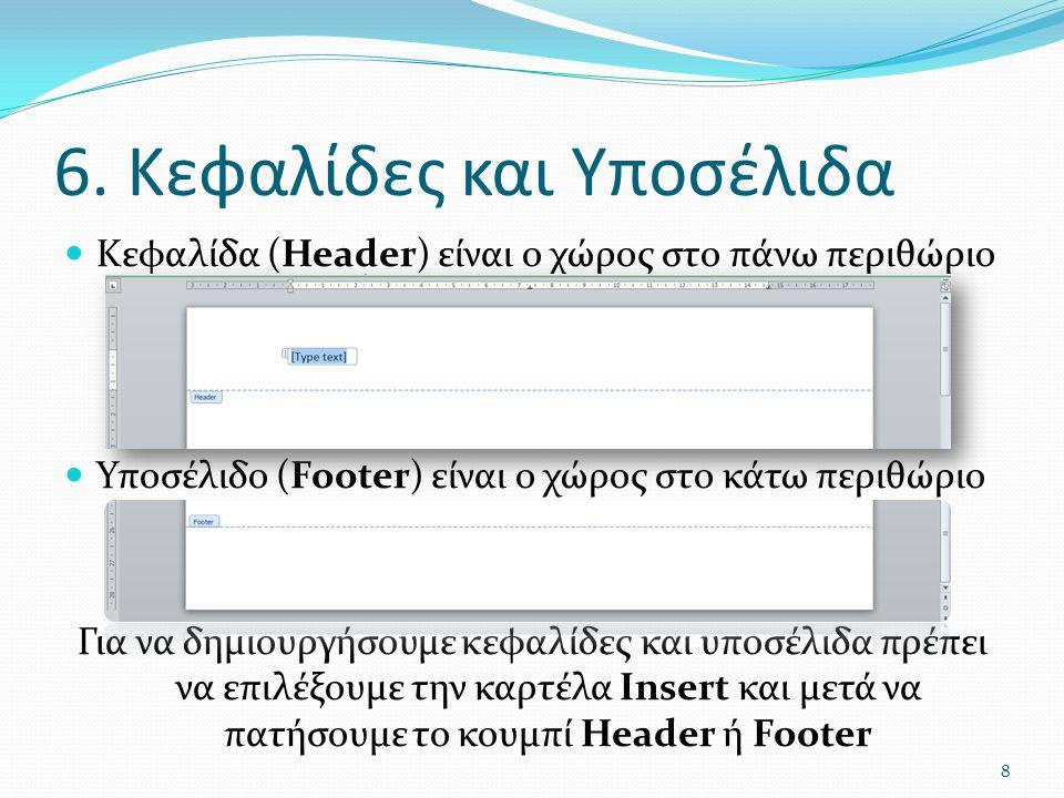 6. Κεφαλίδες και Υποσέλιδα Κεφαλίδα (Header) είναι ο χώρος στο πάνω περιθώριο Υποσέλιδο (Footer) είναι ο χώρος στο κάτω περιθώριο Για να δημιουργήσουμ