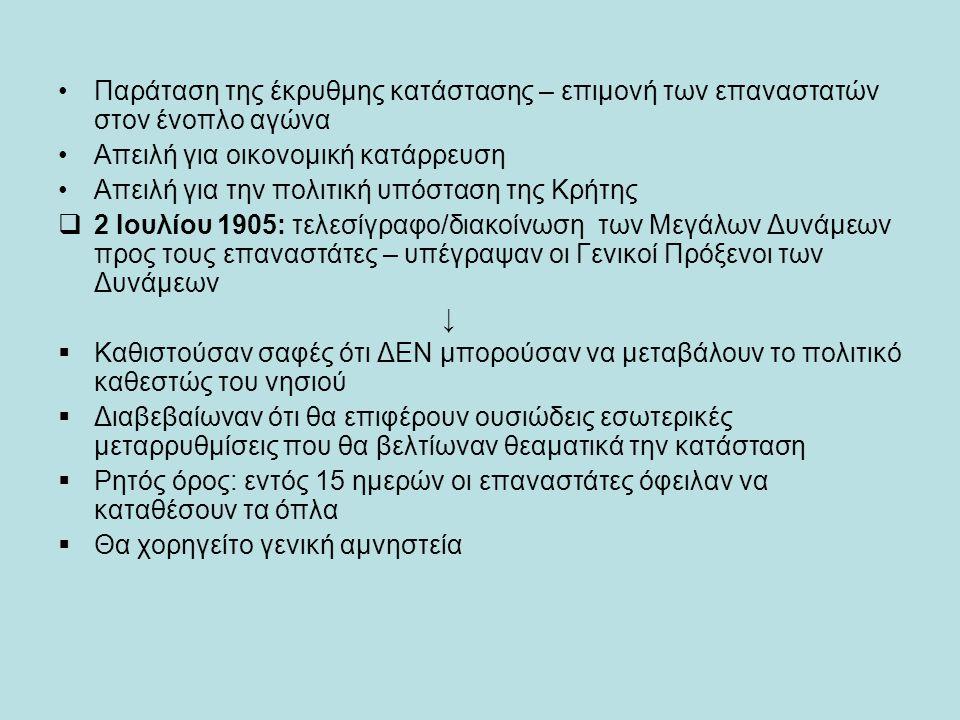 Παράταση της έκρυθμης κατάστασης – επιμονή των επαναστατών στον ένοπλο αγώνα Απειλή για οικονομική κατάρρευση Απειλή για την πολιτική υπόσταση της Κρήτης  2 Ιουλίου 1905: τελεσίγραφο/διακοίνωση των Μεγάλων Δυνάμεων προς τους επαναστάτες – υπέγραψαν οι Γενικοί Πρόξενοι των Δυνάμεων ↓  Καθιστούσαν σαφές ότι ΔΕΝ μπορούσαν να μεταβάλουν το πολιτικό καθεστώς του νησιού  Διαβεβαίωναν ότι θα επιφέρουν ουσιώδεις εσωτερικές μεταρρυθμίσεις που θα βελτίωναν θεαματικά την κατάσταση  Ρητός όρος: εντός 15 ημερών οι επαναστάτες όφειλαν να καταθέσουν τα όπλα  Θα χορηγείτο γενική αμνηστεία