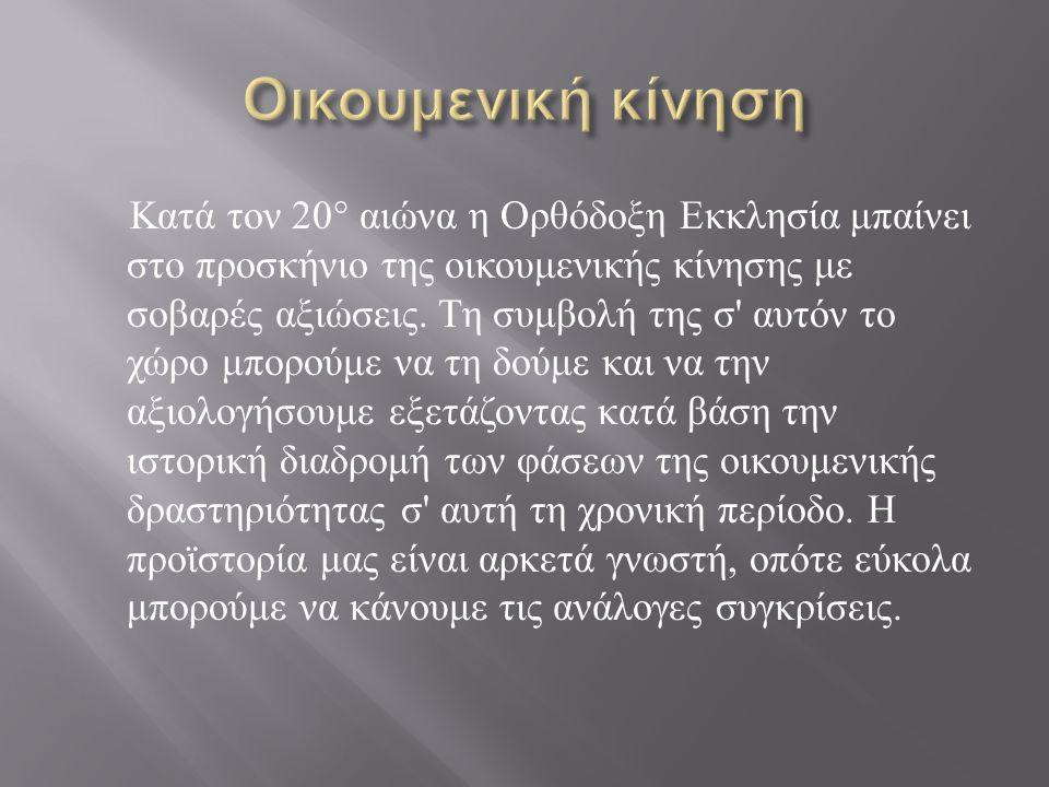 Κατά τον 20° αιώνα η Ορθόδοξη Εκκλησία μπαίνει στο προσκήνιο της οικουμενικής κίνησης με σοβαρές αξιώσεις.