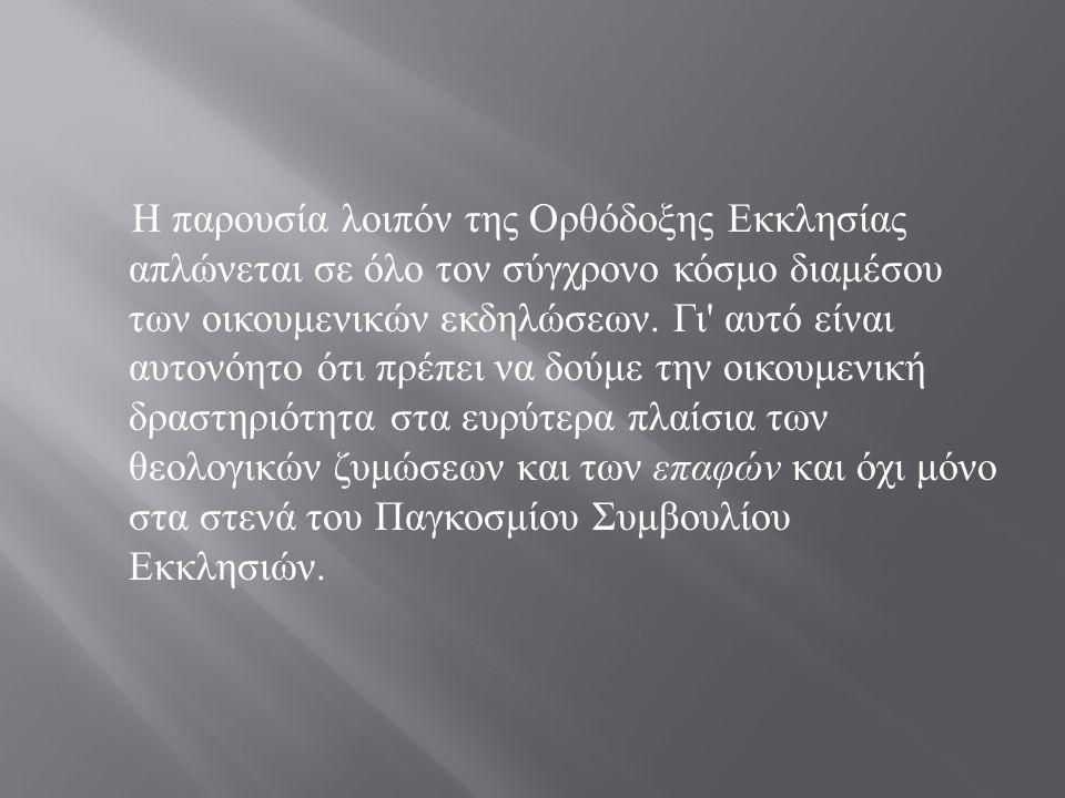 Η παρουσία λοιπόν της Ορθόδοξης Εκκλησίας απλώνεται σε όλο τον σύγχρονο κόσμο διαμέσου των οικουμενικών εκδηλώσεων.