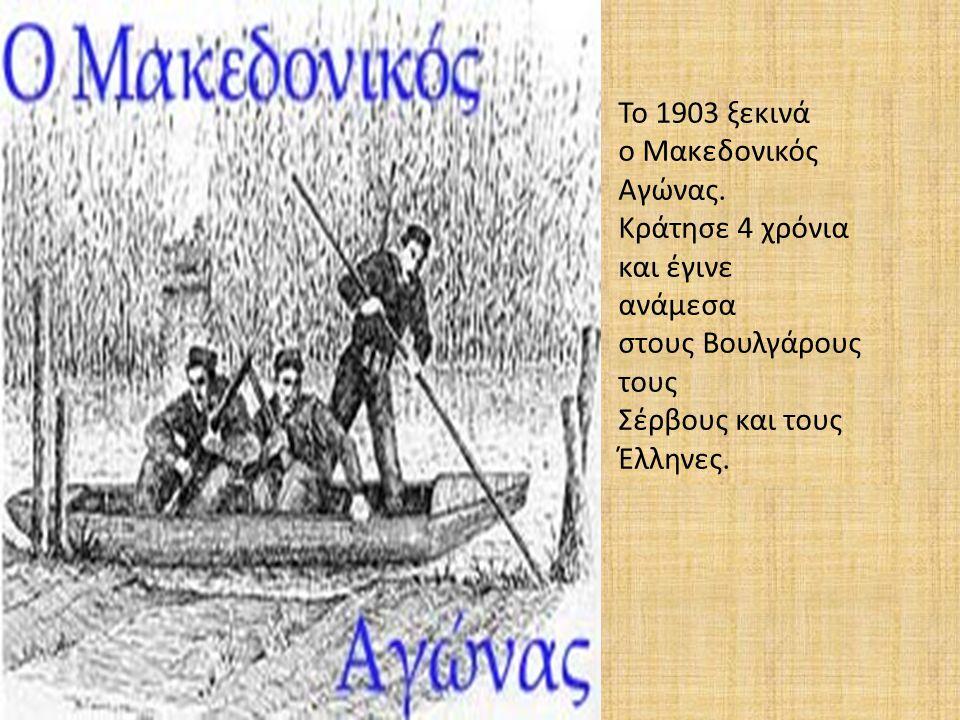 Το 1903 ξεκινά ο Μακεδονικός Αγώνας. Κράτησε 4 χρόνια και έγινε ανάμεσα στους Βουλγάρους τους Σέρβους και τους Έλληνες.