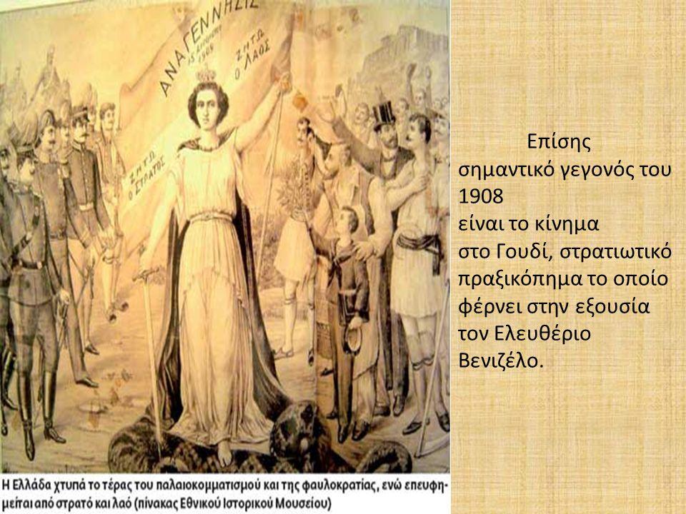 Επίσης σημαντικό γεγονός του 1908 είναι το κίνημα στο Γουδί, στρατιωτικό πραξικόπημα το οποίο φέρνει στην εξουσία τον Ελευθέριο Βενιζέλο.