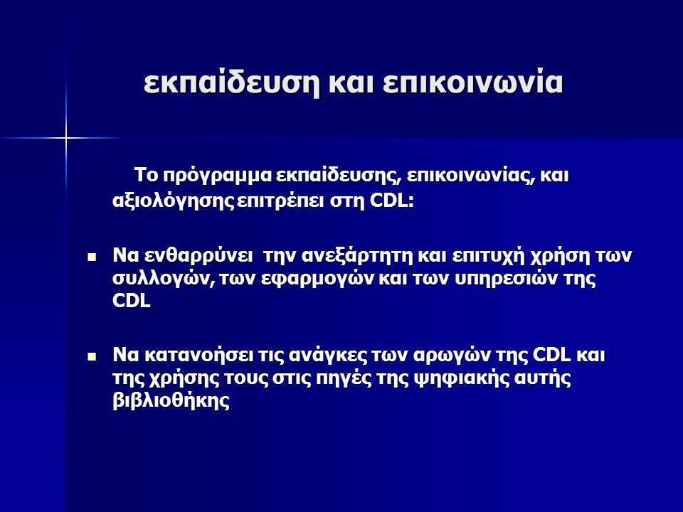 εκπαίδευση και επικοινωνία εκπαίδευση και επικοινωνία Το πρόγραμμα εκπαίδευσης, επικοινωνίας, και αξιολόγησης επιτρέπει στη CDL: Το πρόγραμμα εκπαίδευσης, επικοινωνίας, και αξιολόγησης επιτρέπει στη CDL: Να ενθαρρύνει την ανεξάρτητη και επιτυχή χρήση των συλλογών, των εφαρμογών και των υπηρεσιών της CDL Να ενθαρρύνει την ανεξάρτητη και επιτυχή χρήση των συλλογών, των εφαρμογών και των υπηρεσιών της CDL Να κατανοήσει τις ανάγκες των αρωγών της CDL και της χρήσης τους στις πηγές της ψηφιακής αυτής βιβλιοθήκης Να κατανοήσει τις ανάγκες των αρωγών της CDL και της χρήσης τους στις πηγές της ψηφιακής αυτής βιβλιοθήκης