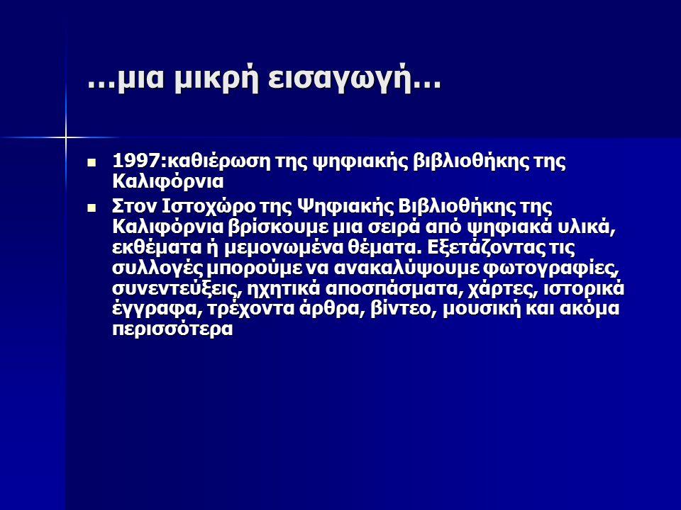 …μια μικρή εισαγωγή… 1997:καθιέρωση της ψηφιακής βιβλιοθήκης της Καλιφόρνια 1997:καθιέρωση της ψηφιακής βιβλιοθήκης της Καλιφόρνια Στον Ιστοχώρο της Ψηφιακής Βιβλιοθήκης της Καλιφόρνια βρίσκουμε μια σειρά από ψηφιακά υλικά, εκθέματα ή μεμονωμένα θέματα.