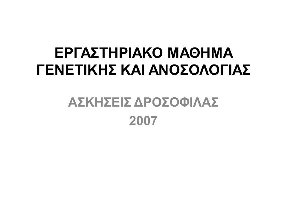 ΕΡΓΑΣΤΗΡΙΑΚΟ ΜΑΘΗΜΑ ΓΕΝΕΤΙΚΗΣ ΚΑΙ ΑΝΟΣΟΛΟΓΙΑΣ ΑΣΚΗΣΕΙΣ ΔΡΟΣΟΦΙΛΑΣ 2007