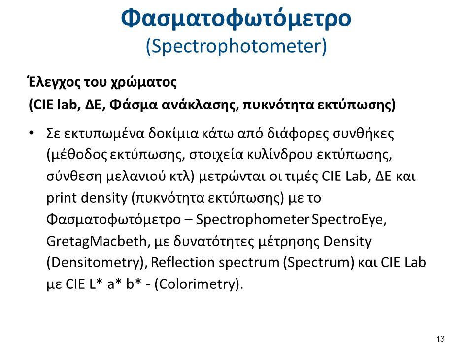 Φασματοφωτόμετρο (Spectrophotometer) Έλεγχος του χρώματος (CIE lab, ΔΕ, Φάσμα ανάκλασης, πυκνότητα εκτύπωσης) Σε εκτυπωμένα δοκίμια κάτω από διάφορες συνθήκες (μέθοδος εκτύπωσης, στοιχεία κυλίνδρου εκτύπωσης, σύνθεση μελανιού κτλ) μετρώνται οι τιμές CIE Lab, ΔΕ και print density (πυκνότητα εκτύπωσης) με το Φασματοφωτόμετρο – Spectrophometer SpectroEye, GretagMacbeth, με δυνατότητες μέτρησης Density (Densitometry), Reflection spectrum (Spectrum) και CIE Lab με CIE L* a* b* - (Colorimetry).