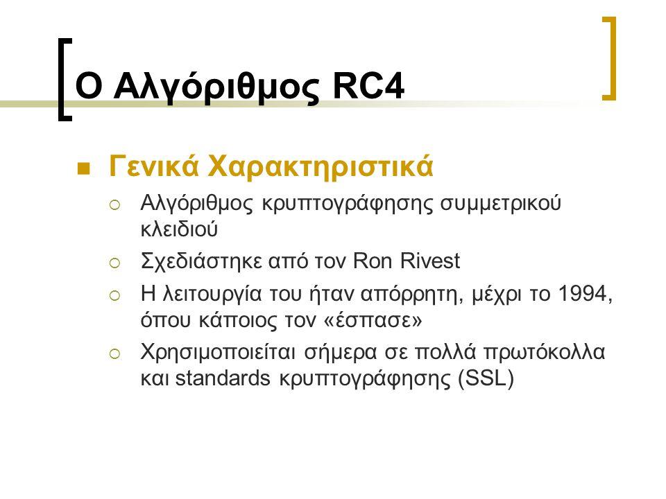 Ο Αλγόριθμος RC4 Γενικά Χαρακτηριστικά  Αλγόριθμος κρυπτογράφησης συμμετρικού κλειδιού  Σχεδιάστηκε από τον Ron Rivest  Η λειτουργία του ήταν απόρρητη, μέχρι το 1994, όπου κάποιος τον «έσπασε»  Χρησιμοποιείται σήμερα σε πολλά πρωτόκολλα και standards κρυπτογράφησης (SSL)