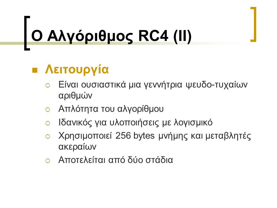 Ο Αλγόριθμος RC4 (II) Λειτουργία  Είναι ουσιαστικά μια γεννήτρια ψευδο-τυχαίων αριθμών  Απλότητα του αλγορίθμου  Ιδανικός για υλοποιήσεις με λογισμικό  Χρησιμοποιεί 256 bytes μνήμης και μεταβλητές ακεραίων  Αποτελείται από δύο στάδια