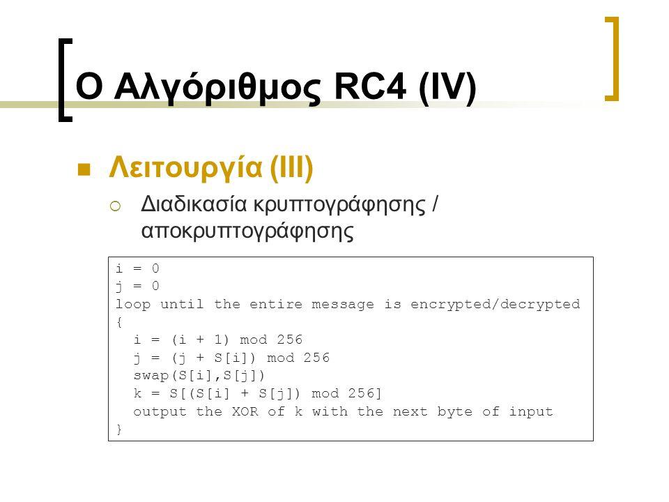 Ο Αλγόριθμος RC4 (IV) Λειτουργία (ΙΙΙ)  Διαδικασία κρυπτογράφησης / αποκρυπτογράφησης i = 0 j = 0 loop until the entire message is encrypted/decrypted { i = (i + 1) mod 256 j = (j + S[i]) mod 256 swap(S[i],S[j]) k = S[(S[i] + S[j]) mod 256] output the XOR of k with the next byte of input }