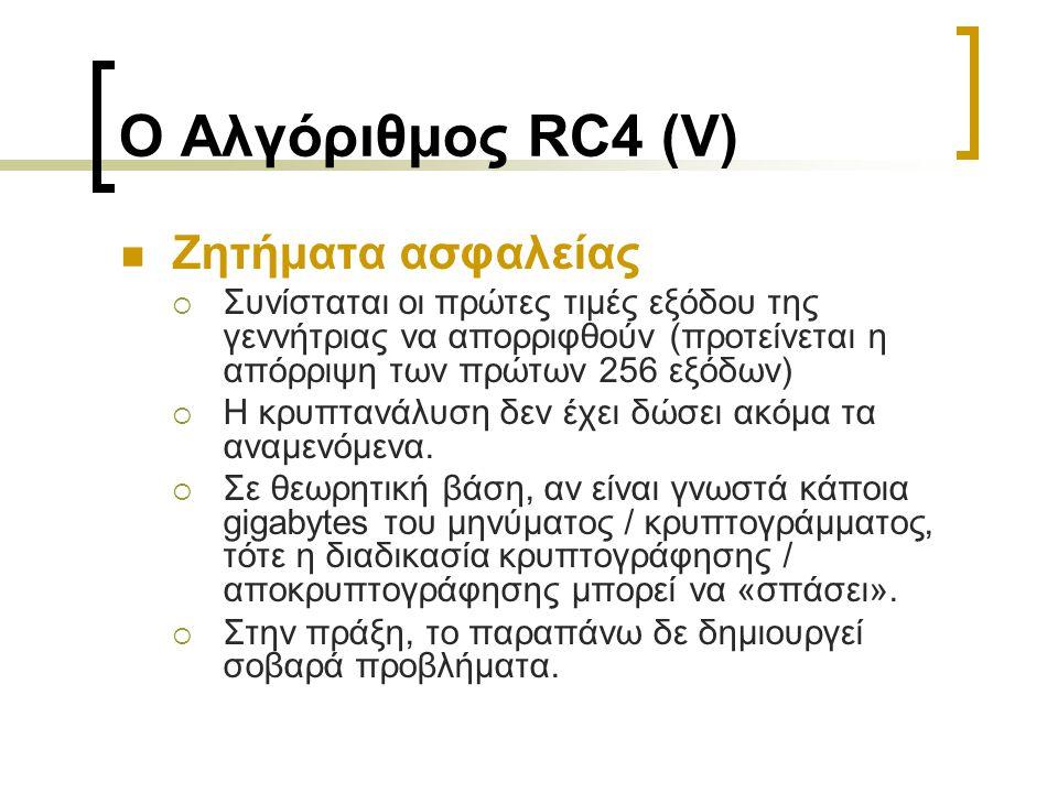 Ο Αλγόριθμος RC4 (V) Ζητήματα ασφαλείας  Συνίσταται οι πρώτες τιμές εξόδου της γεννήτριας να απορριφθούν (προτείνεται η απόρριψη των πρώτων 256 εξόδων)  Η κρυπτανάλυση δεν έχει δώσει ακόμα τα αναμενόμενα.