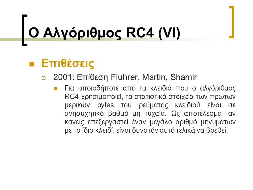 Ο Αλγόριθμος RC4 (VI) Επιθέσεις  2001: Επίθεση Fluhrer, Martin, Shamir Για οποιοδήποτε από τα κλειδιά που ο αλγόριθμος RC4 χρησιμοποιεί, τα στατιστικά στοιχεία των πρώτων μερικών bytes του ρεύματος κλειδιού είναι σε ανησυχητικό βαθμό μη τυχαία.