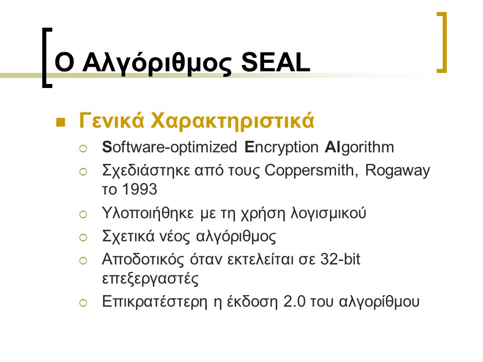 Ο Αλγόριθμος SEAL Γενικά Χαρακτηριστικά  Software-optimized Encryption Algorithm  Σχεδιάστηκε από τους Coppersmith, Rogaway το 1993  Υλοποιήθηκε με τη χρήση λογισμικού  Σχετικά νέος αλγόριθμος  Αποδοτικός όταν εκτελείται σε 32-bit επεξεργαστές  Επικρατέστερη η έκδοση 2.0 του αλγορίθμου