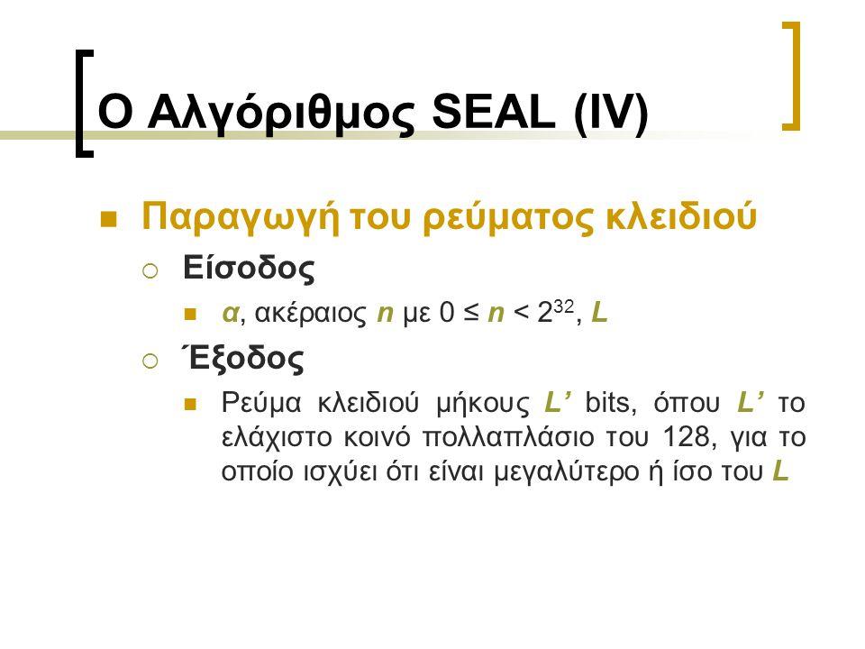 Ο Αλγόριθμος SEAL (IV) Παραγωγή του ρεύματος κλειδιού  Είσοδος α, ακέραιος n με 0 ≤ n < 2 32, L  Έξοδος Ρεύμα κλειδιού μήκους L' bits, όπου L' το ελάχιστο κοινό πολλαπλάσιο του 128, για το οποίο ισχύει ότι είναι μεγαλύτερο ή ίσο του L