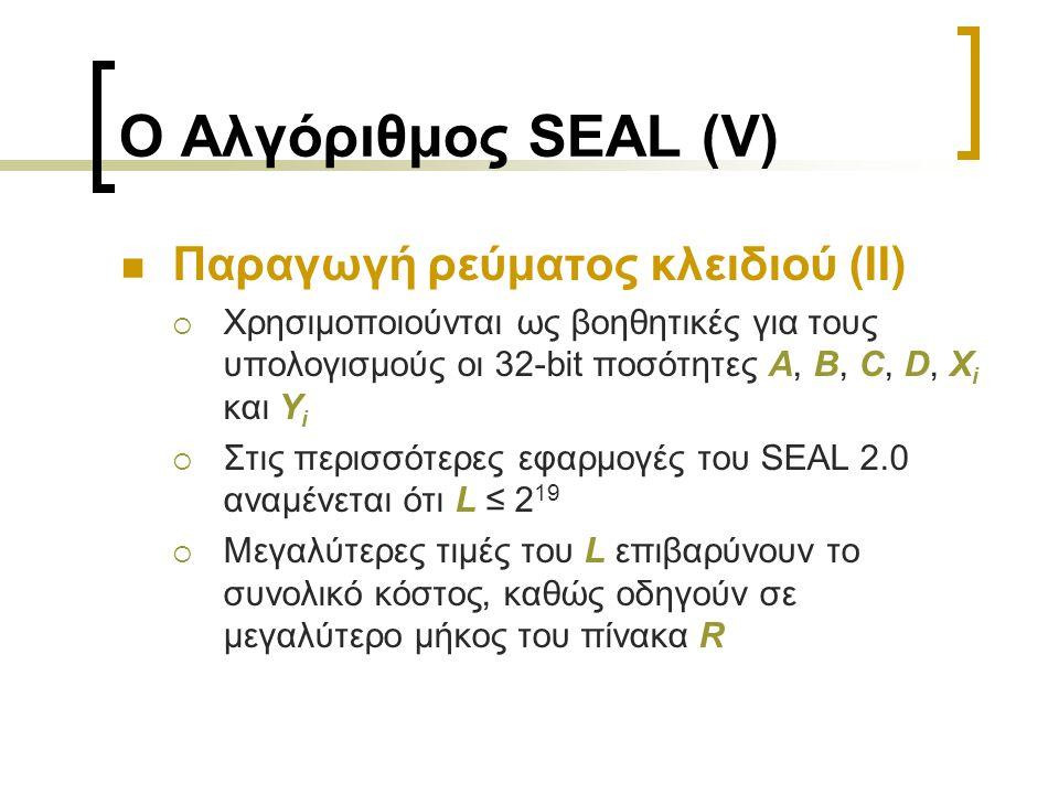 Ο Αλγόριθμος SEAL (V) Παραγωγή ρεύματος κλειδιού (ΙΙ)  Χρησιμοποιούνται ως βοηθητικές για τους υπολογισμούς οι 32-bit ποσότητες A, B, C, D, X i και Y i  Στις περισσότερες εφαρμογές του SEAL 2.0 αναμένεται ότι L ≤ 2 19  Μεγαλύτερες τιμές του L επιβαρύνουν το συνολικό κόστος, καθώς οδηγούν σε μεγαλύτερο μήκος του πίνακα R