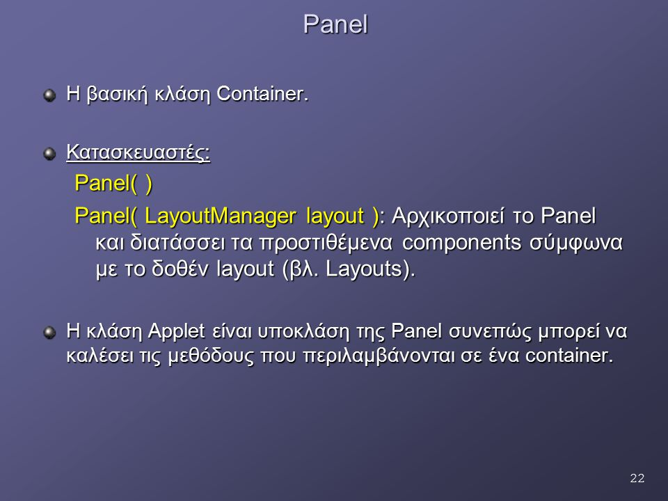 22Panel Η βασική κλάση Container. Κατασκευαστές: Panel( ) Panel( LayoutManager layout ): Αρχικοποιεί το Panel και διατάσσει τα προστιθέμενα components