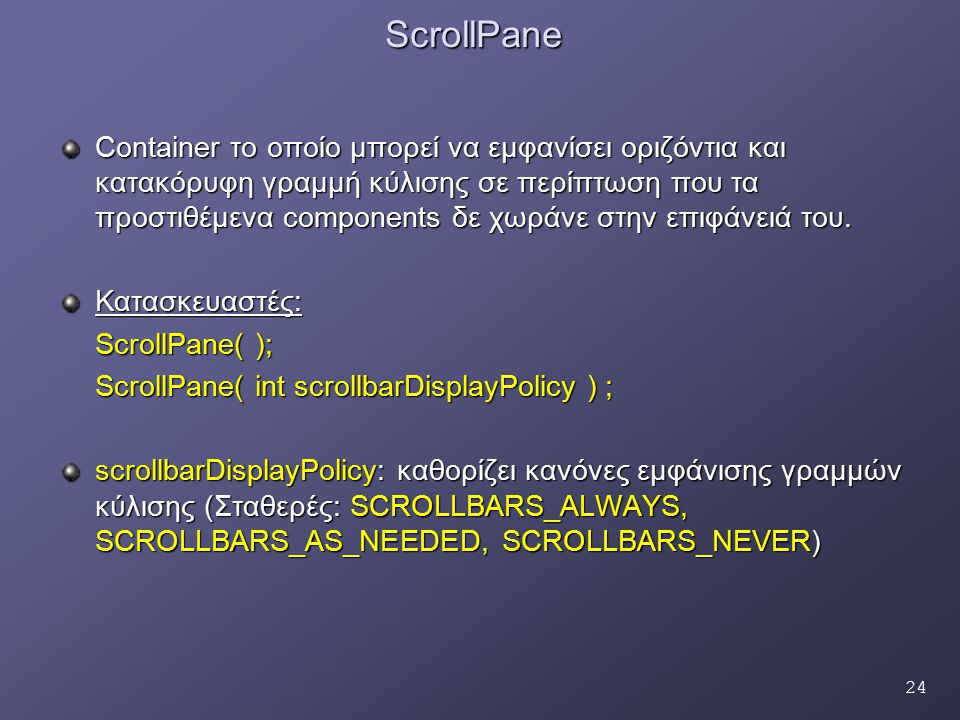 24ScrollPane Container το οποίο μπορεί να εμφανίσει οριζόντια και κατακόρυφη γραμμή κύλισης σε περίπτωση που τα προστιθέμενα components δε χωράνε στην επιφάνειά του.