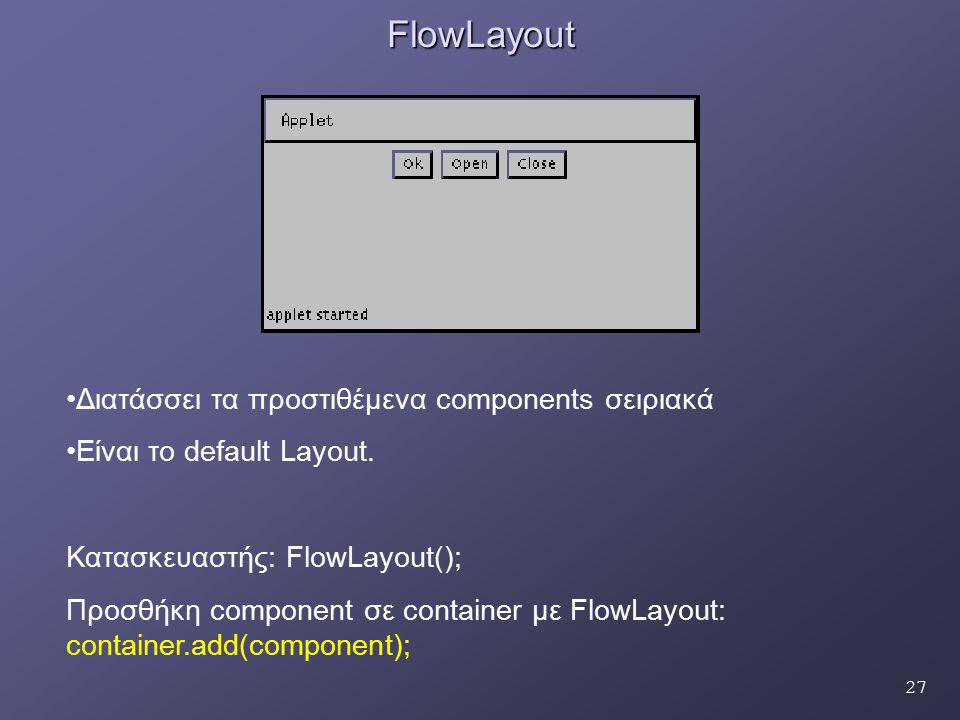 27FlowLayout Διατάσσει τα προστιθέμενα components σειριακά Είναι το default Layout. Κατασκευαστής: FlowLayout(); Προσθήκη component σε container με Fl