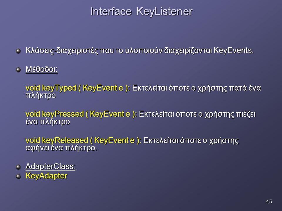 45 Interface KeyListener Κλάσεις-διαχειριστές που το υλοποιούν διαχειρίζονται KeyEvents. Μέθοδοι: void keyTyped ( KeyEvent e ): Εκτελείται όποτε ο χρή