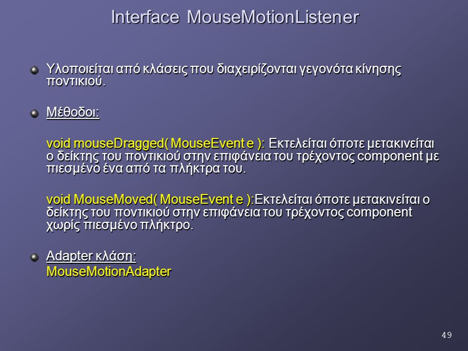 49 Interface MouseMotionListener Υλοποιείται από κλάσεις που διαχειρίζονται γεγονότα κίνησης ποντικιού. Μέθοδοι: void mouseDragged( MouseEvent e ): Εκ