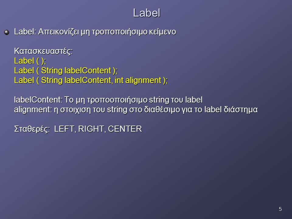 5Label Label: Απεικονίζει μη τροποποιήσιμο κείμενο Κατασκευαστές: Label ( ); Label ( String labelContent ); Label ( String labelContent, int alignment