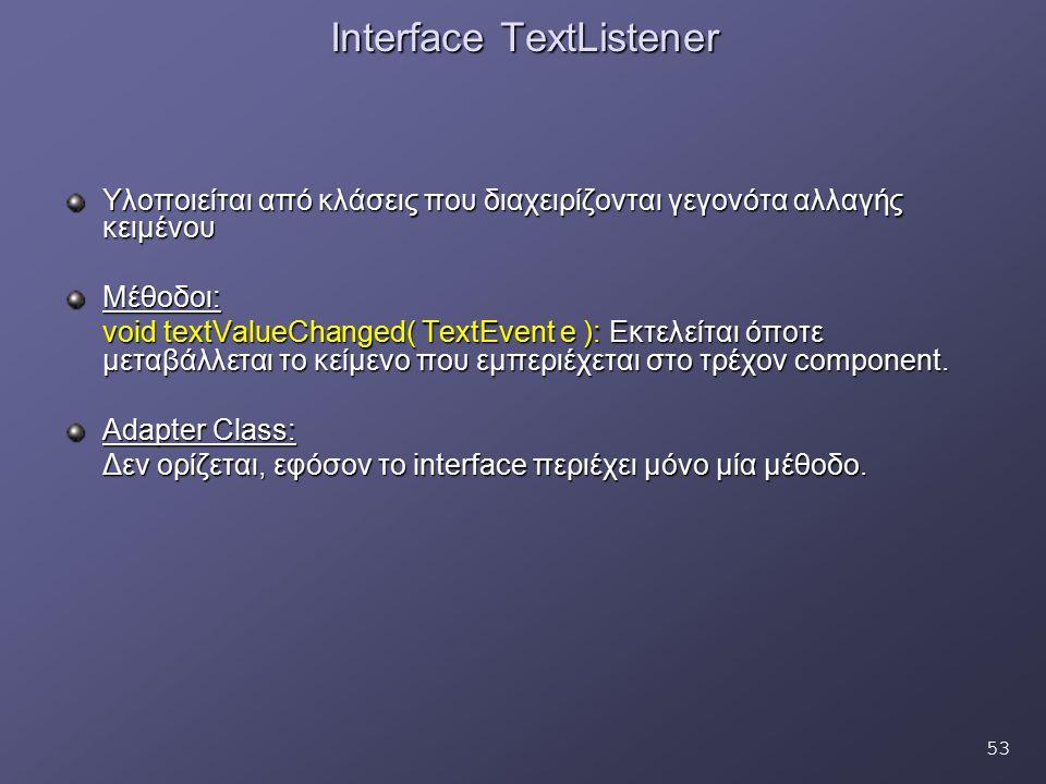 53 Interface TextListener Υλοποιείται από κλάσεις που διαχειρίζονται γεγονότα αλλαγής κειμένου Μέθοδοι: void textValueChanged( TextEvent e ): Εκτελείτ