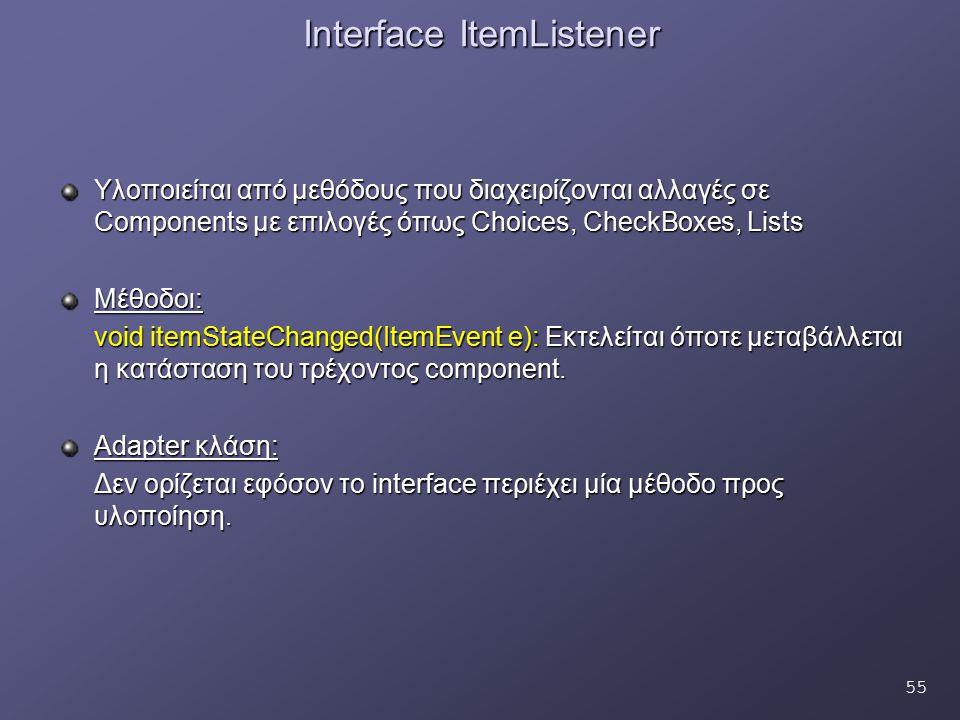 55 Interface ItemListener Υλοποιείται από μεθόδους που διαχειρίζονται αλλαγές σε Components με επιλογές όπως Choices, CheckBoxes, Lists Μέθοδοι: void