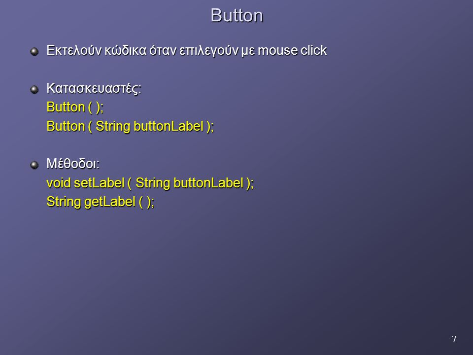 18List Προσφέρει την επιλογή ενός η περισσοτέρων στοιχείων Κατασκευαστές: List ( ); List ( int rows ) List ( int rows, boolean multipleMode ) Μέθοδοι: void add ( String itemName ): Προσθέτει επιλογή με το όνομα itemName void add ( String itemName, int index ): Προσθέτει επιλογή με την ετικέτα itemName στη θέση με δείκτη index void remove ( String itemName ): Αφαιρεί την επιλογή με την ονομασία itemName void remove ( int position ): Αφαιρεί την επιλογή της θέσης με δείκτη position String getSelectedItem ( ): Επιστρέφει το String της επιλογής του χρήστη String [ ] getSelectedItem ( ): Επιστρέφει array με τα Strings της επιλογής του χρήστη int getSelectedIndex ( ): Επιστρέφει το δείκτη του επιλεγέντος στοιχείου int[ ] getSelectedIndexes ( ): Επιστρέφει array με τους δείκτες των επιλεγόμενων στοιχείων