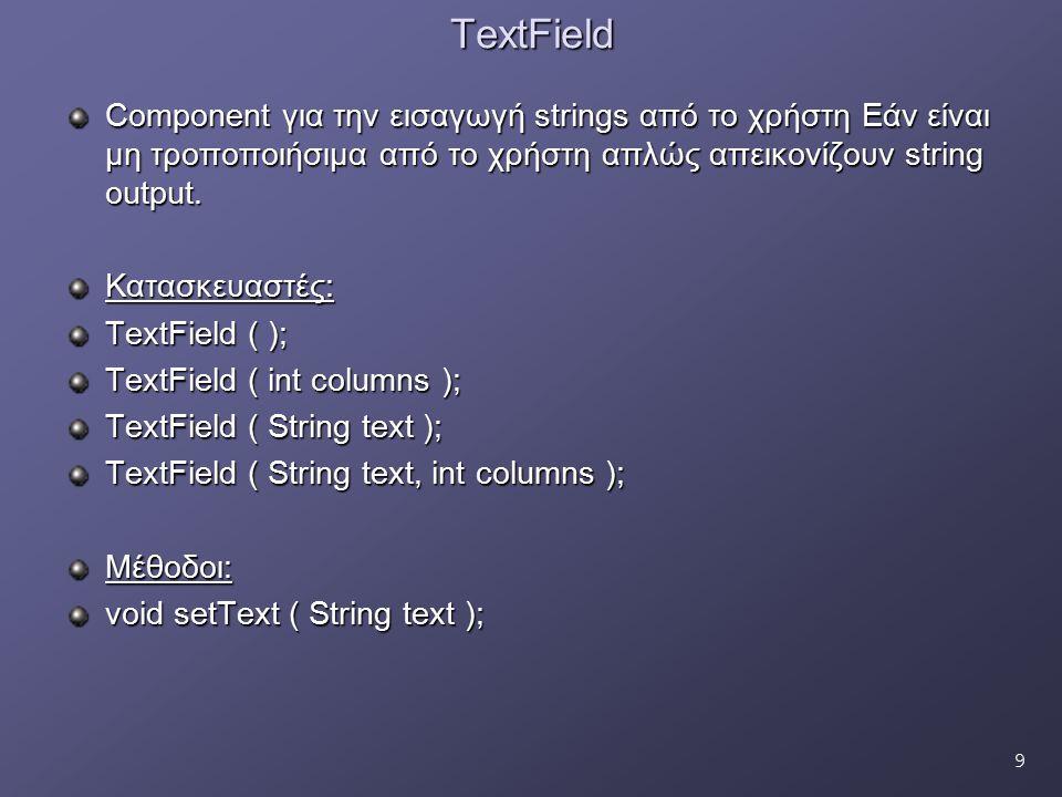 9TextField Component για την εισαγωγή strings από το χρήστη Εάν είναι μη τροποποιήσιμα από το χρήστη απλώς απεικονίζουν string output. Κατασκευαστές: