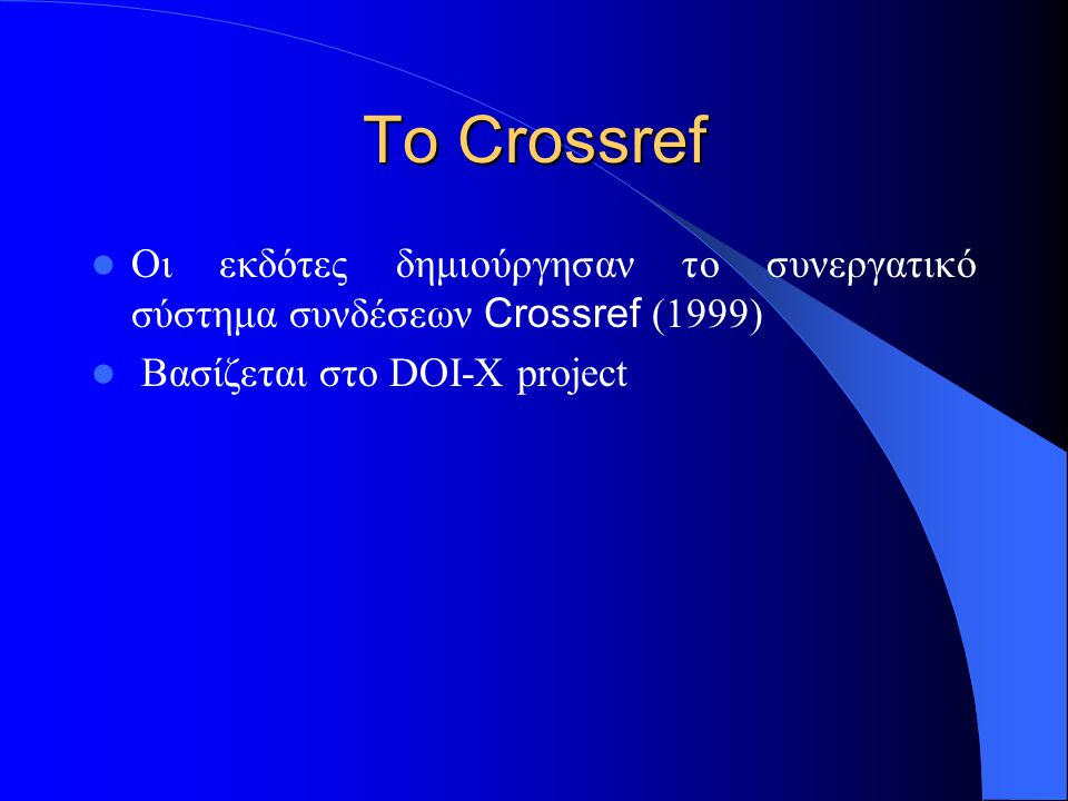 To Crossref Οι εκδότες δημιούργησαν το συνεργατικό σύστημα συνδέσεων Crossref (1999) Βασίζεται στο DOI-X project
