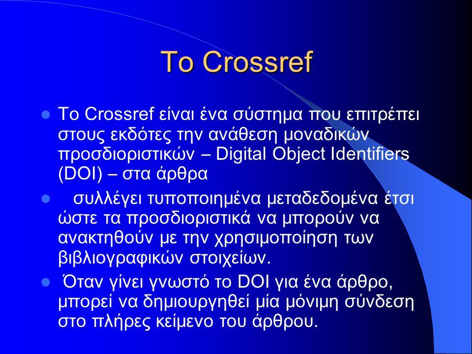 To Crossref Το Crossref είναι ένα σύστημα που επιτρέπει στους εκδότες την ανάθεση μοναδικών προσδιοριστικών – Digital Object Identifiers (DOI) – στα άρθρα συλλέγει τυποποιημένα μεταδεδομένα έτσι ώστε τα προσδιοριστικά να μπορούν να ανακτηθούν με την χρησιμοποίηση των βιβλιογραφικών στοιχείων.