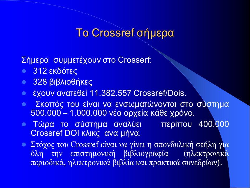 To Crossref σήμερα Σήμερα συμμετέχουν στο Crosserf: 312 εκδότες 328 βιβλιοθήκες έχουν ανατεθεί 11.382.557 Crossref/Dois.