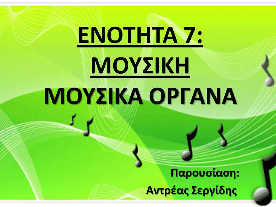 ΜΟΥΣΙΚΑ ΟΡΓΑΝΑ ΕΝΟΤΗΤΑ 7: ΜΟΥΣΙΚΗ ΜΟΥΣΙΚΑ ΟΡΓΑΝΑ Παρουσίαση: Αντρέας Σεργίδης