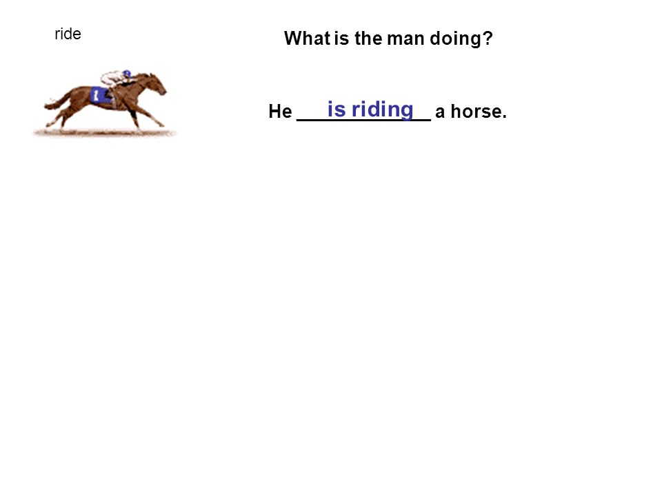 ride What is the man doing He _____________ a horse. is riding