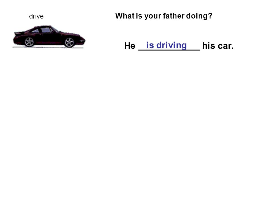 What is your father doing He ____________ his car. is driving drive