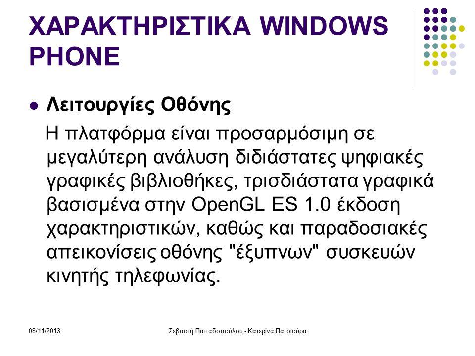 08/11/2013Σεβαστή Παπαδοπούλου - Κατερίνα Πατσιούρα ΧΑΡΑΚΤΗΡΙΣΤΙΚΑ WINDOWS PHONE Λειτουργίες Οθόνης Η πλατφόρμα είναι προσαρμόσιμη σε μεγαλύτερη ανάλυση διδιάστατες ψηφιακές γραφικές βιβλιοθήκες, τρισδιάστατα γραφικά βασισμένα στην OpenGL ES 1.0 έκδοση χαρακτηριστικών, καθώς και παραδοσιακές απεικονίσεις οθόνης έξυπνων συσκευών κινητής τηλεφωνίας.